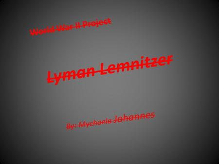 Lyman Lemnitzer By: Mychaela Johannes World War II Project.