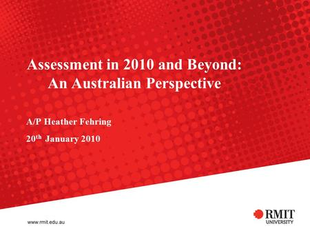 Assessment in 2010 and Beyond: An Australian Perspective A/P Heather Fehring 20 th January 2010.