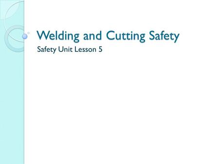 Welding and Cutting Safety Safety Unit Lesson 5. Oxy-Fuel Welding & Cutting Oxy-fuel welding and cutting are the most common causes of fires in the welding.