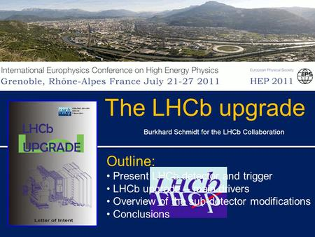 Burkhard Schmidt for the LHCb Collaboration The LHCb upgrade Outline: Present LHCb detector and trigger LHCb upgrade – main drivers Overview of the sub-detector.