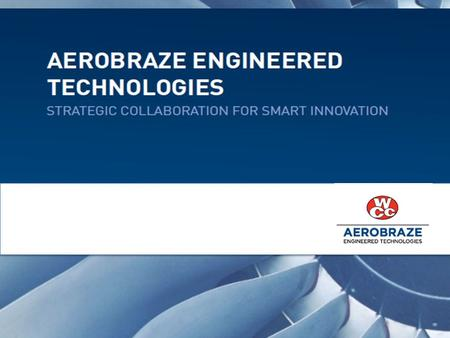 TRUSTED, CUSTOMIZED EXPERTISE THAT RESULTS IN SMART INNOVATION AND SHARED GROWTH Aerobraze Engineered Technologies is a division of Wall Colmonoy that.