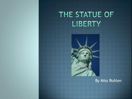 By Miss Ruhlen.  What do you think you know about the Statue of Liberty?