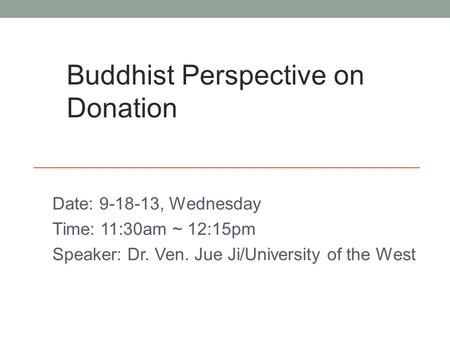 Date: 9-18-13, Wednesday Time: 11:30am ~ 12:15pm Speaker: Dr. Ven. Jue Ji/University of the West Buddhist Perspective on Donation.