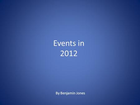 Events in 2012 By Benjamin Jones. January 2012 Costa Concordia crashes into a reef Costa Concordia crashes into a reef in Giglio because the captain.