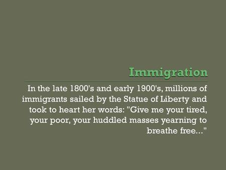 In the late 1800's and early 1900's, millions of immigrants sailed by the Statue of Liberty and took to heart her words: Give me your tired, your poor,
