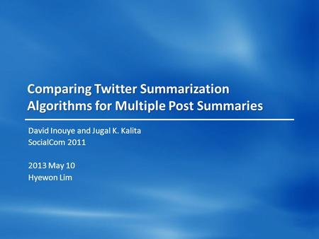 Comparing Twitter Summarization Algorithms for Multiple Post Summaries David Inouye and Jugal K. Kalita SocialCom 2011 2013 May 10 Hyewon Lim.