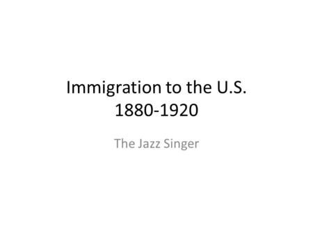 Immigration to the U.S. 1880-1920 The Jazz Singer.