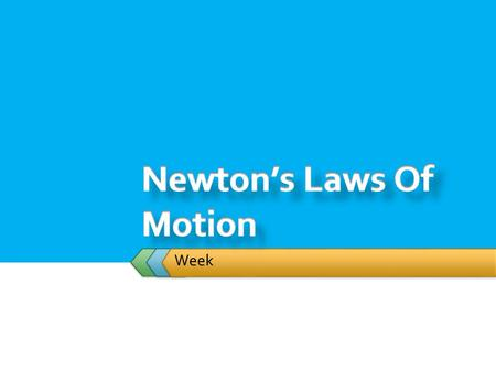 Week.  Student will:  Study the effects of forces on objects though  Newton's First Law of Motion  Law of Inertia  Newton's Second Law  Newton's.