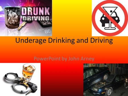 Underage Drinking and Driving PowerPoint by John Arney.