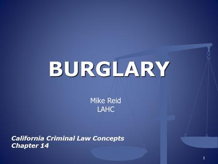 BURGLARY California Criminal Law Concepts Chapter 14 1 Mike Reid LAHC.