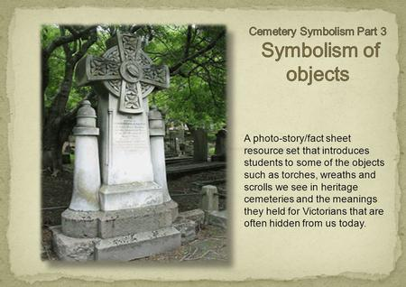 A photo-story/fact sheet resource set that introduces students to some of the objects such as torches, wreaths and scrolls we see in heritage cemeteries.