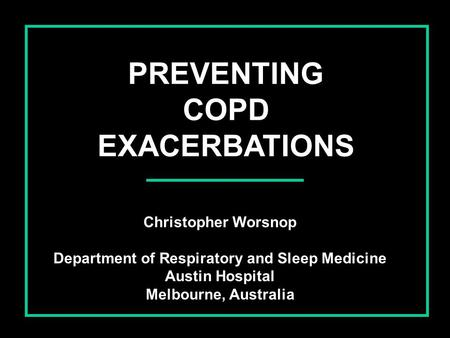 PREVENTING COPD EXACERBATIONS Christopher Worsnop Department of Respiratory and Sleep Medicine Austin Hospital Melbourne, Australia.
