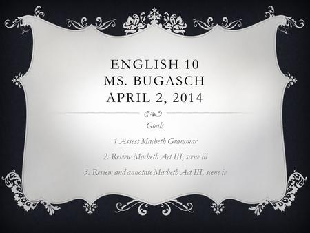 ENGLISH 10 MS. BUGASCH APRIL 2, 2014 Goals 1 Assess Macbeth Grammar 2. Review Macbeth Act III, scene iii 3. Review and annotate Macbeth Act III, scene.