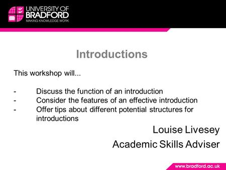 Introductions Louise Livesey Academic Skills Adviser This workshop will... -Discuss the function of an introduction -Consider the features of an effective.