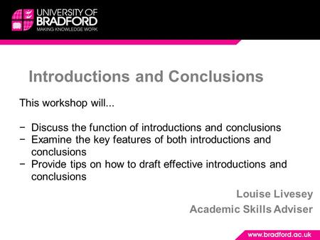 Introductions and Conclusions Louise Livesey Academic Skills Adviser This workshop will... −Discuss the function of introductions and conclusions −Examine.