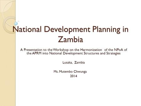 National Development Planning in Zambia A Presentation to the Workshop on the Harmonization of the NPoA of the APRM into National Development Structures.