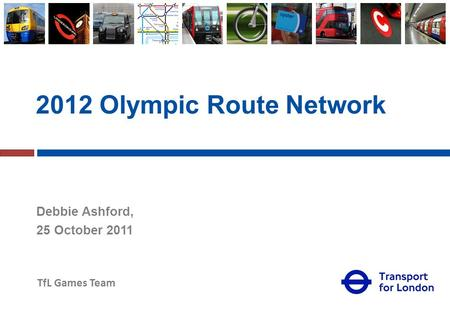 TfL Games Team 2012 Olympic Route Network Debbie Ashford, 25 October 2011.