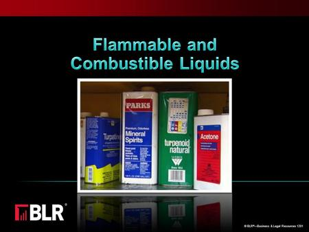 © BLR ® —Business & Legal Resources 1201. What's the Big Deal? Flammable and combustible liquids: Are easily ignited and ignite with explosive force Burn.
