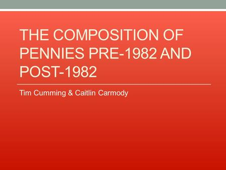 THE COMPOSITION OF PENNIES PRE-1982 AND POST-1982 Tim Cumming & Caitlin Carmody.