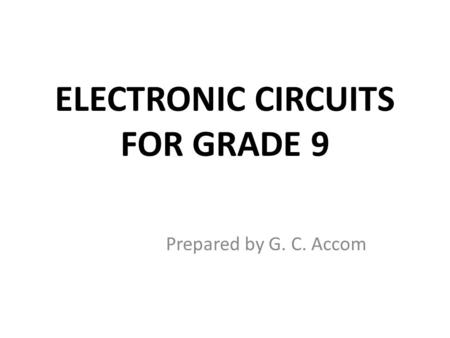 ELECTRONIC CIRCUITS FOR GRADE 9 Prepared by G. C. Accom.