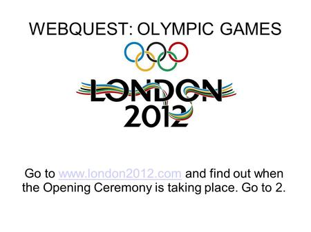 WEBQUEST: OLYMPIC GAMES Go to www.london2012.com and find out when the Opening Ceremony is taking place. Go to 2.www.london2012.com.