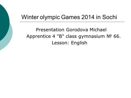 Winter olympic Games 2014 in Sochi Presentation Gorodova Michael Apprentice 4 B class gymnasium № 66. Lesson: English.