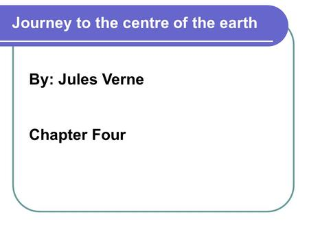 By: Jules Verne Chapter Four Journey to the centre of the earth.