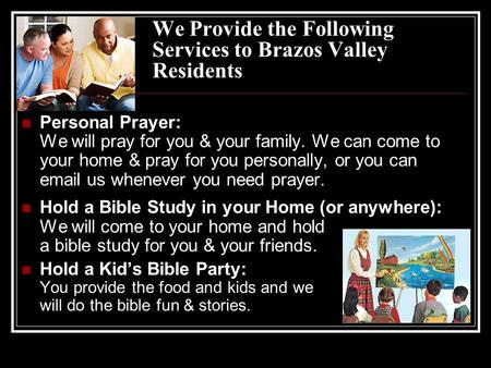 We Provide the Following Services to Brazos Valley Residents Personal Prayer: We will pray for you & your family. We can come to your home & pray for you.