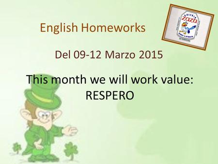 English Homeworks Del 09-12 Marzo 2015 This month we will work value: RESPERO.