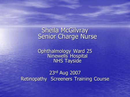Sheila McGilvray Senior Charge Nurse Ophthalmology Ward 25 Ninewells Hospital NHS Tayside 23 rd Aug 2007 Retinopathy Screeners Training Course.