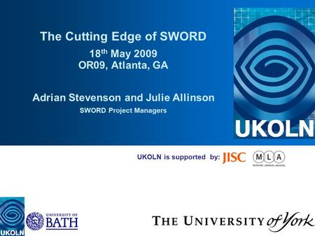 UKOLN is supported by: The Cutting Edge of SWORD 18 th May 2009 OR09, Atlanta, GA Adrian Stevenson and Julie Allinson SWORD Project Managers.