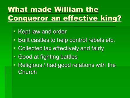 What made William the Conqueror an effective king?  Kept law and order  Built castles to help control rebels etc.  Collected tax effectively and fairly.