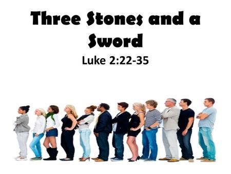 Three Stones and a Sword Luke 2:22-35. NEXT?? Luke 2:22-35 Can you picture Simeon? Elderly, faithful, righteous, devout Simeon was the best the Old Covenant.