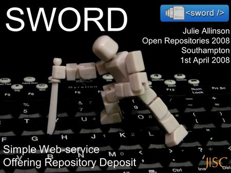 Julie Allinson Open Repositories 2008 Southampton 1st April 2008 Simple Web-service Offering Repository Deposit SWORD.