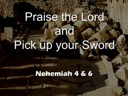 Praise the Lord and Pick up your Sword Nehemiah 4 & 6.