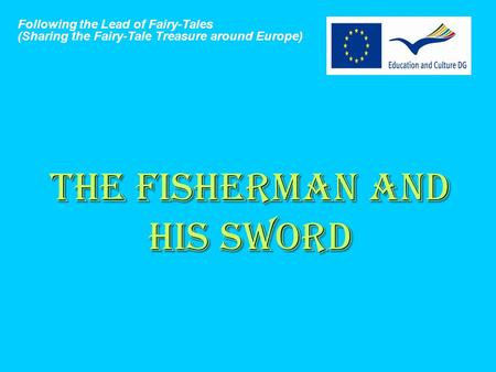 THE FISHERMAN AND HIS SWORD Following the Lead of Fairy-Tales (Sharing the Fairy-Tale Treasure around Europe)