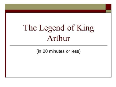 The Legend of King Arthur (in 20 minutes or less).