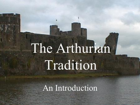 The Arthurian Tradition An Introduction. Arthur's Popularity Growing popularity –Since Geoffrey of Monmouth's Historia regum Britanniae (1135) –Popularity.