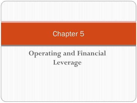 Operating and Financial Leverage Chapter 5. Chapter 5 - Outline What is Leverage? Break-Even (BE) Point Operating Leverage Financial Leverage Leverage.