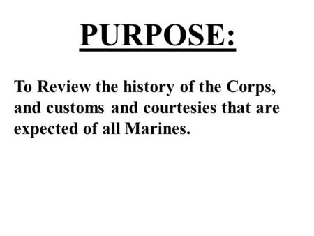 PURPOSE: To Review the history of the Corps, and customs and courtesies that are expected of all Marines.