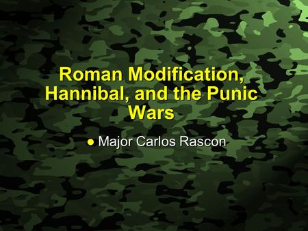 Slide 1 Roman Modification, Hannibal, and the Punic Wars Major Carlos Rascon Major Carlos Rascon.
