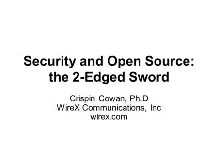 Security and Open Source: the 2-Edged Sword Crispin Cowan, Ph.D WireX Communications, Inc wirex.com.