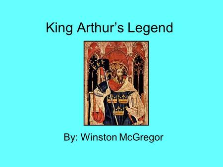 King Arthur's Legend By: Winston McGregor.