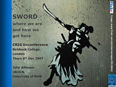 SWORD where we are and how we got here CRIG Unconference Birkbeck College, London Thurs 6 th Dec 2007 Julie Allinson UKOLN, University of Bath Image: www.flickr.com/photos/venegas/8519843/