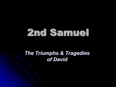 2nd Samuel The Triumphs & Tragedies of David. 2 Samuel 2:3-4a And David brought up his men who were with him, each with his household; and they lived.