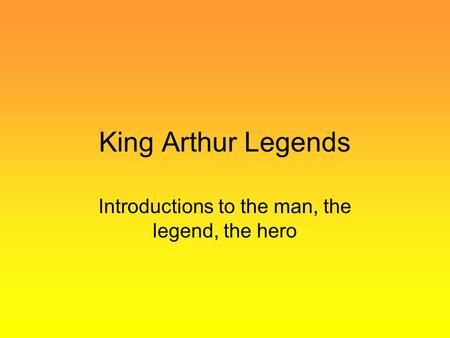 King Arthur Legends Introductions to the man, the legend, the hero.