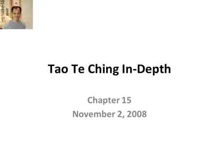 Tao Te Ching In-Depth Chapter 15 November 2, 2008.