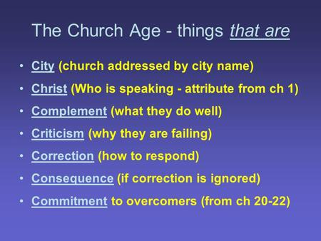 The Church Age - things that are City (church addressed by city name) Christ (Who is speaking - attribute from ch 1) Complement (what they do well) Criticism.