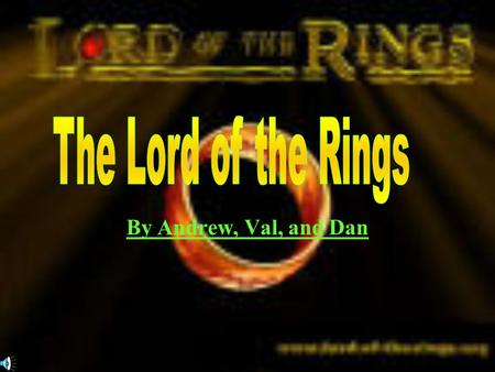 By Andrew, Val, and Dan THREE RINGS FOR THE ELEVEN-KINGS UNDER THE SKY, SEVEN FOR THE DWARF- LORDS IN THEIR HALLS OF STONE, NINE FOR MORTAL MEN DOOMED.