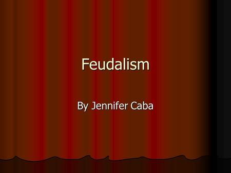 Feudalism By Jennifer Caba. What is Feudalism? Feudalism is a way to govern a large state when the king is poor and not vary powerful. Feudalism is a.